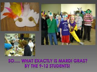 So..... What exactly is Mardi Gras? By the 9-12 students!