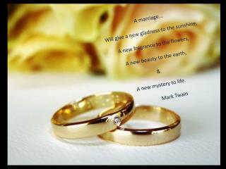 A marriage... Will give a new gladness to the sunshine,  A new fragrance to the flowers,