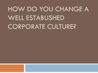 HOW DO YOU CHANGE A WELL ESTABLISHED CORPORATE CULTURE?
