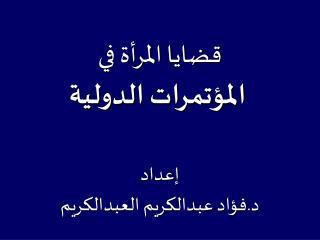 قضايا المرأة في  المؤتمرات الدولية إعداد د.فؤاد عبدالكريم العبدالكريم