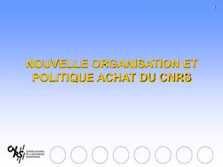 NOUVELLE ORGANISATION ET POLITIQUE ACHAT DU CNRS