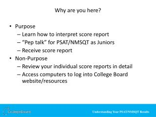 "Why are you here? Purpose Learn how to interpret score report ""Pep talk"" for PSAT/NMSQT as Juniors"