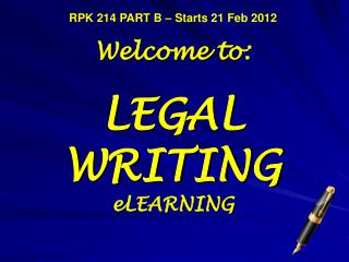 RPK 214 PART B – Starts 21 Feb 2012 Welcome to: LEGAL WRITING eLEARNING