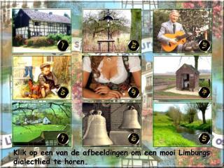Klik op een van de afbeeldingen om een mooi Limburgs dialectlied te horen.