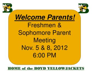 Welcome Parents! Freshmen & Sophomore  Parent Meeting Nov.  5 & 8,  2012 6:00  PM