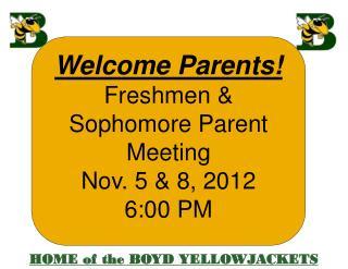 Welcome Parents! Freshmen & Sophomore  Parent Meeting Nov.  5 & 8,  2012 6:00  PM