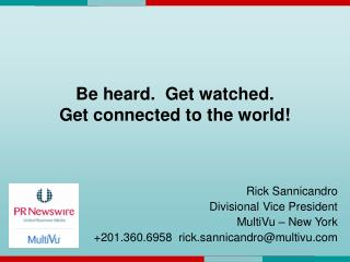 Be heard.  Get watched.  Get connected to the world!