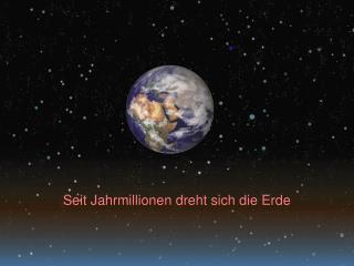 Seit Jahrmillionen dreht sich die Erde