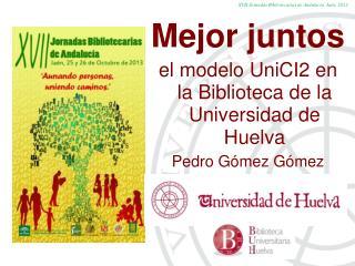 Mejor juntos  el modelo UniCI2 en la Biblioteca de la Universidad de Huelva Pedro Gómez  Gómez