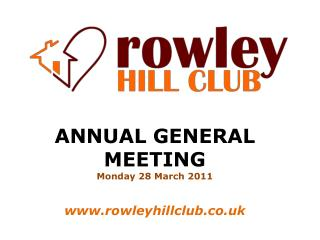ANNUAL GENERAL MEETING Monday 28 March 2011 rowleyhillclub.co.uk