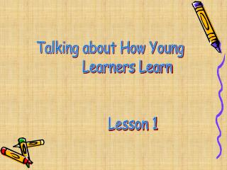 Talking about How Young          Learners Learn        Lesson 1