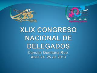 XLIX CONGRESO  NACIONAL DE  DELEGADOS Cancún Quintana Roo.  Abril 24, 25 de  2013