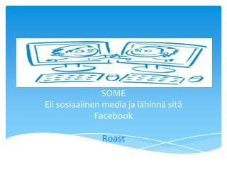 SOME Eli sosiaalinen media ja lähinnä sitä Facebook Roast