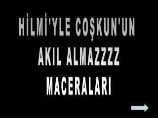 HİLMİ'YLE COŞKUN'UN  AKIL ALMAZZZZ MACERALARI