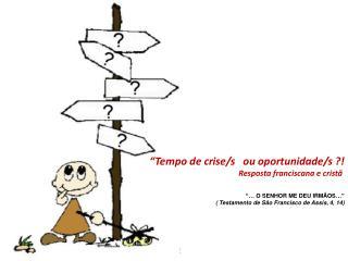 """""""Tempo de crise/s ou oportunidade/s ?! Resposta franciscana e cristã"""