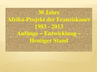 30 Jahre  Afrika-Projekt der Franziskaner  1983 - 2013