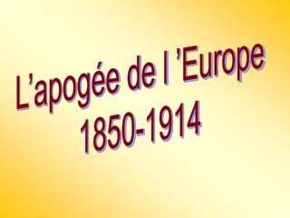 L'apogée de l'Europe 1850-1914