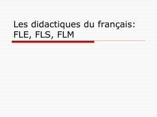 Les didactiques du français: FLE, FLS, FLM