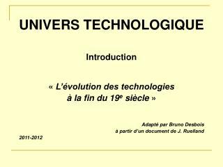 UNIVERS TECHNOLOGIQUE Introduction «  L'évolution des technologies à la fin du 19 e  siècle  »