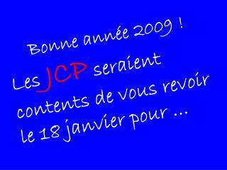 Bonne année 2009 ! Les  JCP  seraient contents de vous revoir  le 18 janvier pour …