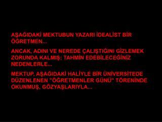 AŞAĞIDAKİ MEKTUBUN YAZARI İDEALİST BİR ÖĞRETMEN...