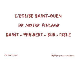 L'EGLISE  SAINT-OUEN  DE  NOTRE  VILLAGE SAINT – PHILBERT – SUR - RISLE