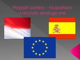 Przyjaźń polsko – hiszpańska  warsztaty ekologiczne