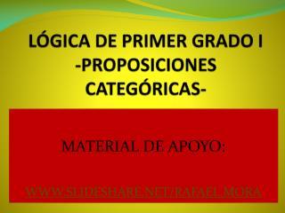LÓGICA DE PRIMER GRADO I  -PROPOSICIONES CATEGÓRICAS-