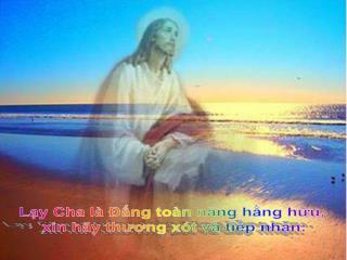 Lạy Cha là Đấng toàn năng hằng hữu,  xin hãy thương xót và tiếp nhận: