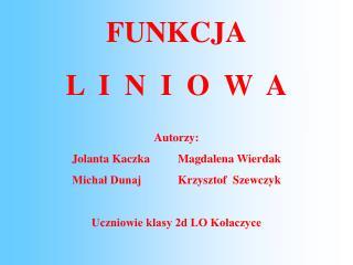 FUNKCJA L  I  N  I  O  W  A Autorzy: Jolanta KaczkaMagdalena Wierdak