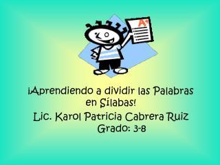 ¡Aprendiendo a dividir las Palabras en Sílabas! Lic. Karol Patricia Cabrera RuizGrado: 3-8