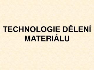 TECHNOLOGIE DĚLENÍ MATERIÁLU