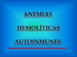 ANEMIAS  HEMOL�TICAS AUTOINMUNES