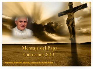Mensaje  del Papa Benedicto XVI  para  la Cuaresma  2013  en 20 frases
