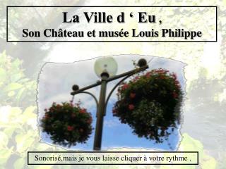La Ville d ' Eu  , Son Château et musée Louis Philippe