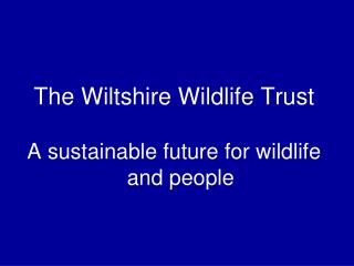 The Wiltshire Wildlife Trust A sustainable future for wildlife and people