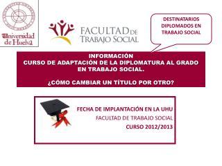 FECHA DE IMPLANTACIÓN EN LA UHU FACULTAD DE TRABAJO SOCIAL CURSO 2012/2013