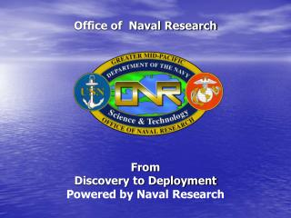 Office of  Naval Research            From Discovery to Deployment Powered by Naval Research