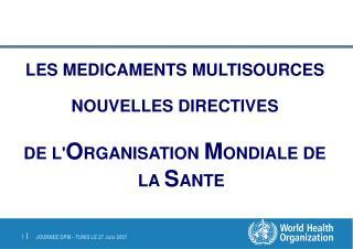 LES MEDICAMENTS MULTISOURCES NOUVELLES DIRECTIVES  DE L' O RGANISATION  M ONDIALE DE LA  S ANTE