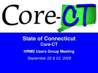 State of Connecticut Core-CT HRMS Users Group Meeting September 22 & 23, 2009