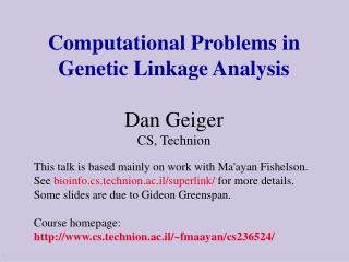 Computational Problems in Genetic Linkage Analysis Dan Geiger CS, Technion