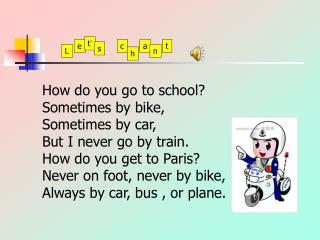 How do you go to school? Sometimes by bike, Sometimes by car, But I never go by train.