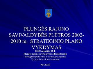PLUNGĖS RAJONO SAVIVALDYBĖS PLĖTROS 200 2 -20 10  m.  STRATEGINIO PLANO VYKDYMAS