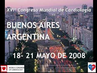 XVIº Congreso Mundial de Cardiología BUENOS AIRES ARGENTINA 18 -  21 MAY O DE  2008