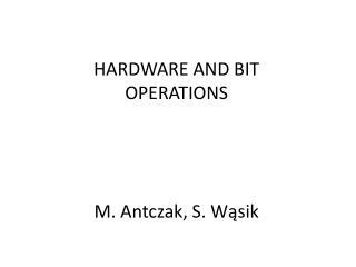 HARDWARE AND BIT  opERATIONS M. Antczak, S. Wąsik