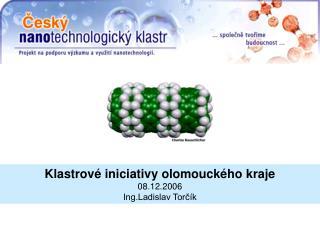 Klastrové iniciativy olomouckého kraje 08.12.2006 Ing.Ladislav Torčík