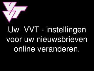 Uw  VVT - instellingen  voor uw nieuwsbrieven  online veranderen.