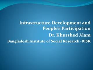 Infrastructure Development and People's Participation Dr. Khurshed Alam