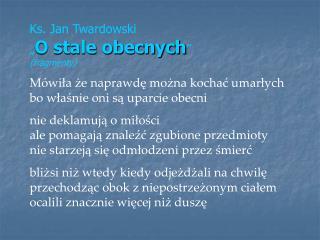 """Ks. Jan Twardowski  """" O stale obecnych """" (fragmenty)"""