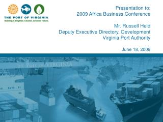 Presentation to: 2009 Africa Business Conference  Mr. Russell Held Deputy Executive Directory, Development Virginia Port